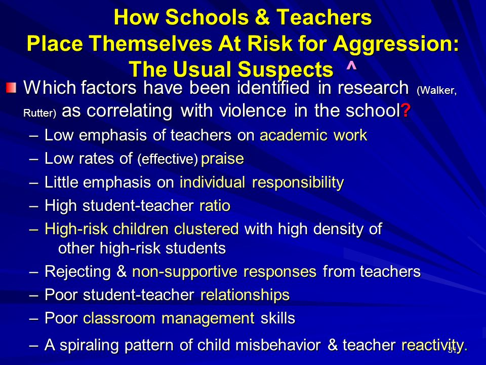 31 How Schools & Teachers Place Themselves At Risk for Aggression: The Usual Suspects ^ Which factors have been identified in research (Walker, Rutter) as correlating with violence in the school.