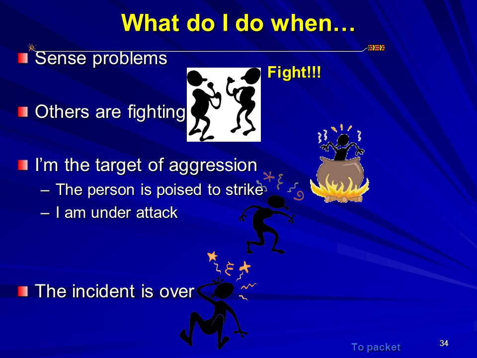 34 What do I do when… Sense problems Others are fighting I'm the target of aggression –The person is poised to strike –I am under attack The incident is over To packet Fight!!!
