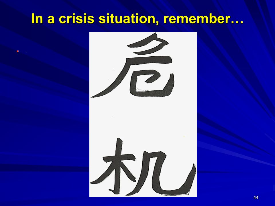 44 In a crisis situation, remember….