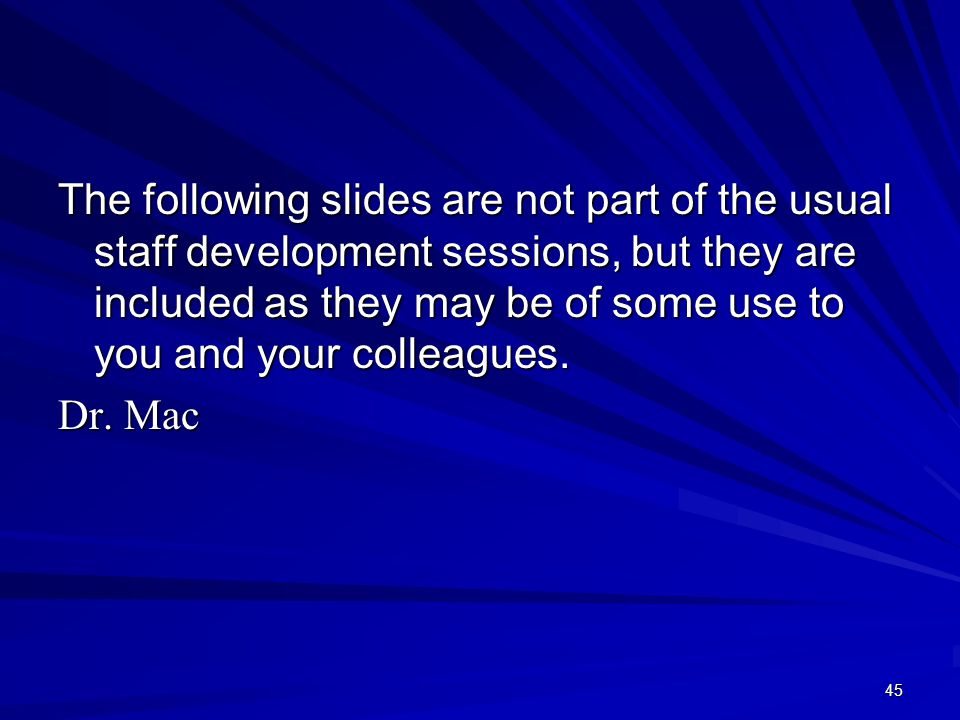 45 The following slides are not part of the usual staff development sessions, but they are included as they may be of some use to you and your colleagues.