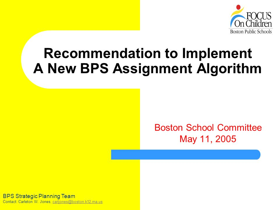Recommendation to Implement A New BPS Assignment Algorithm Boston School Committee May 11, 2005 BPS Strategic Planning Team Contact: Carleton W.
