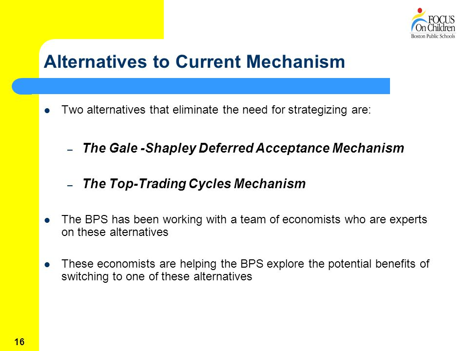 16 Alternatives to Current Mechanism Two alternatives that eliminate the need for strategizing are: – The Gale -Shapley Deferred Acceptance Mechanism – The Top-Trading Cycles Mechanism The BPS has been working with a team of economists who are experts on these alternatives These economists are helping the BPS explore the potential benefits of switching to one of these alternatives