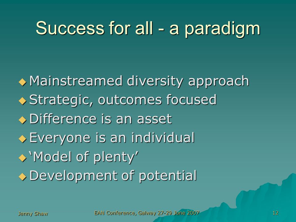 Jenny Shaw EAN Conference, Galway 27-29 June 2007 12 Success for all - a paradigm  Mainstreamed diversity approach  Strategic, outcomes focused  Difference is an asset  Everyone is an individual  'Model of plenty'  Development of potential