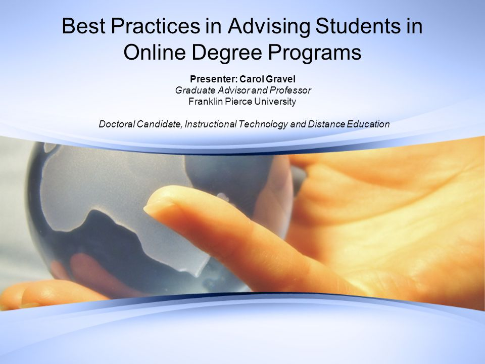 Best Practices in Advising Students in Online Degree Programs Presenter: Carol Gravel Graduate Advisor and Professor Franklin Pierce University Doctoral Candidate, Instructional Technology and Distance Education