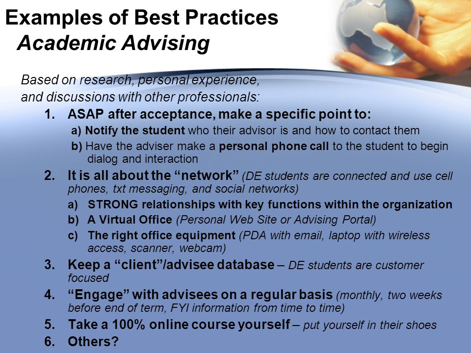 Examples of Best Practices Academic Advising Based on research, personal experience, and discussions with other professionals: 1.ASAP after acceptance, make a specific point to: a) Notify the student who their advisor is and how to contact them b) Have the adviser make a personal phone call to the student to begin dialog and interaction 2.It is all about the network (DE students are connected and use cell phones, txt messaging, and social networks) a) STRONG relationships with key functions within the organization b)A Virtual Office (Personal Web Site or Advising Portal) c)The right office equipment (PDA with email, laptop with wireless access, scanner, webcam) 3.Keep a client /advisee database – DE students are customer focused 4. Engage with advisees on a regular basis (monthly, two weeks before end of term, FYI information from time to time) 5.Take a 100% online course yourself – put yourself in their shoes 6.Others