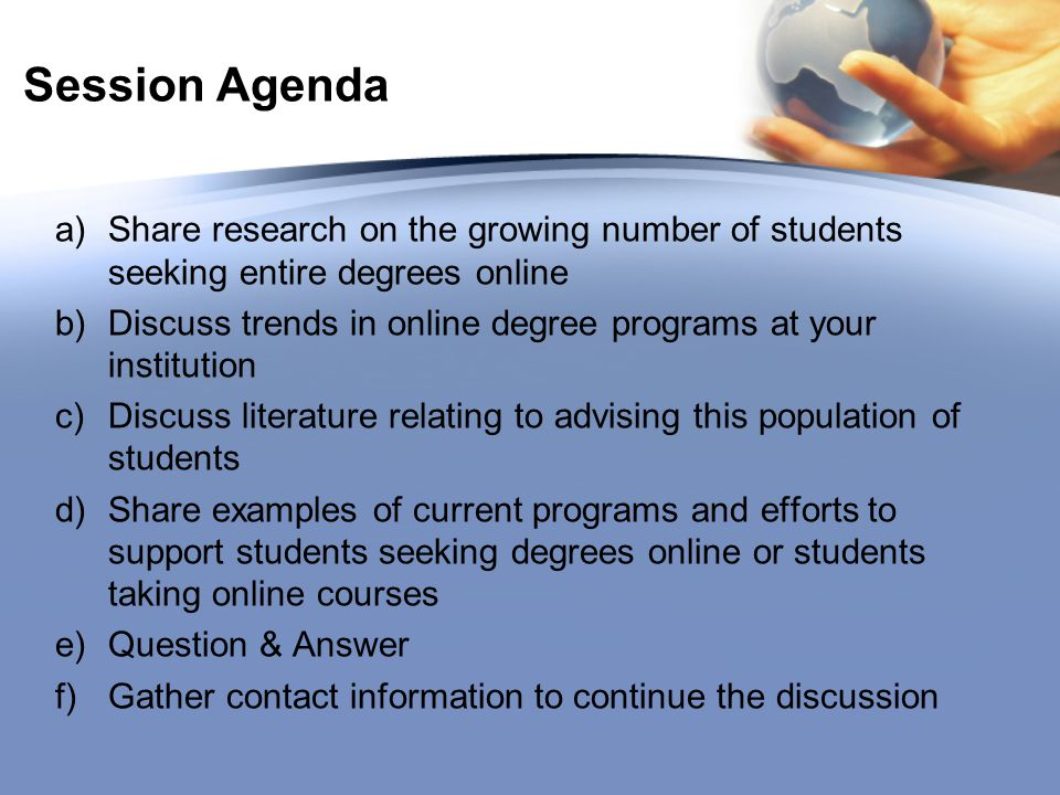 Session Agenda a)Share research on the growing number of students seeking entire degrees online b)Discuss trends in online degree programs at your institution c)Discuss literature relating to advising this population of students d)Share examples of current programs and efforts to support students seeking degrees online or students taking online courses e)Question & Answer f)Gather contact information to continue the discussion