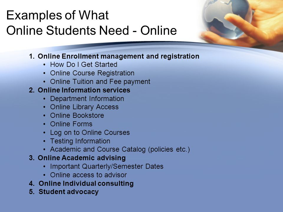 Examples of What Online Students Need - Online 1.Online Enrollment management and registration How Do I Get Started Online Course Registration Online Tuition and Fee payment 2.Online Information services Department Information Online Library Access Online Bookstore Online Forms Log on to Online Courses Testing Information Academic and Course Catalog (policies etc.) 3.Online Academic advising Important Quarterly/Semester Dates Online access to advisor 4.