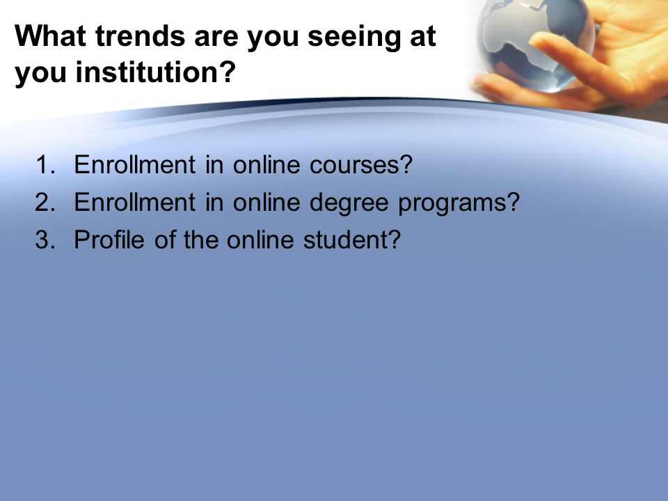 What trends are you seeing at you institution. 1.Enrollment in online courses.