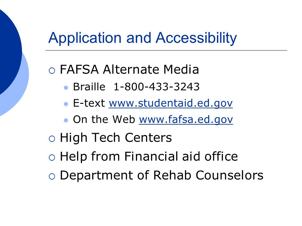 Application and Accessibility  FAFSA Alternate Media Braille 1-800-433-3243 E-text www.studentaid.ed.govwww.studentaid.ed.gov On the Web www.fafsa.ed.govwww.fafsa.ed.gov  High Tech Centers  Help from Financial aid office  Department of Rehab Counselors