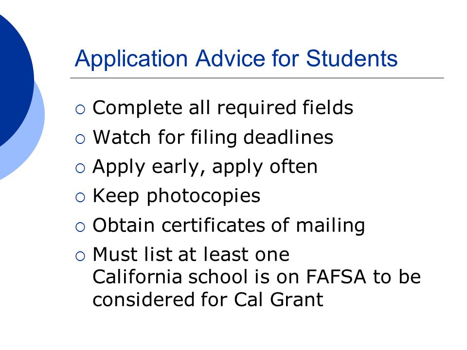 Application Advice for Students  Complete all required fields  Watch for filing deadlines  Apply early, apply often  Keep photocopies  Obtain certificates of mailing  Must list at least one California school is on FAFSA to be considered for Cal Grant