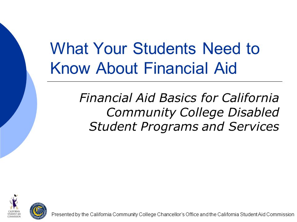What Your Students Need to Know About Financial Aid Financial Aid Basics for California Community College Disabled Student Programs and Services Presented by the California Community College Chancellor's Office and the California Student Aid Commission