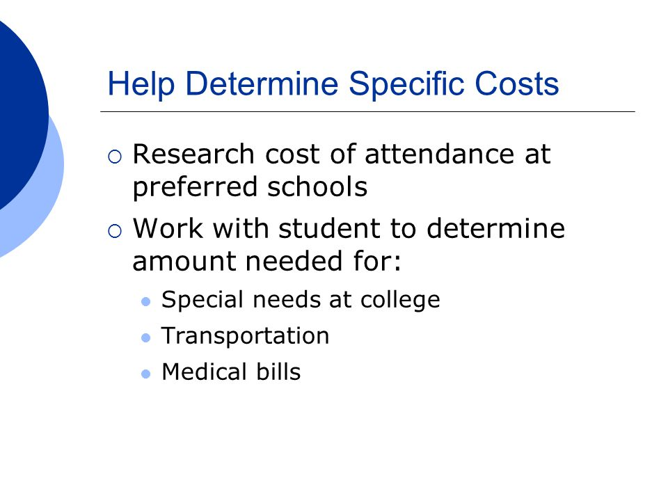 Help Determine Specific Costs  Research cost of attendance at preferred schools  Work with student to determine amount needed for: Special needs at college Transportation Medical bills