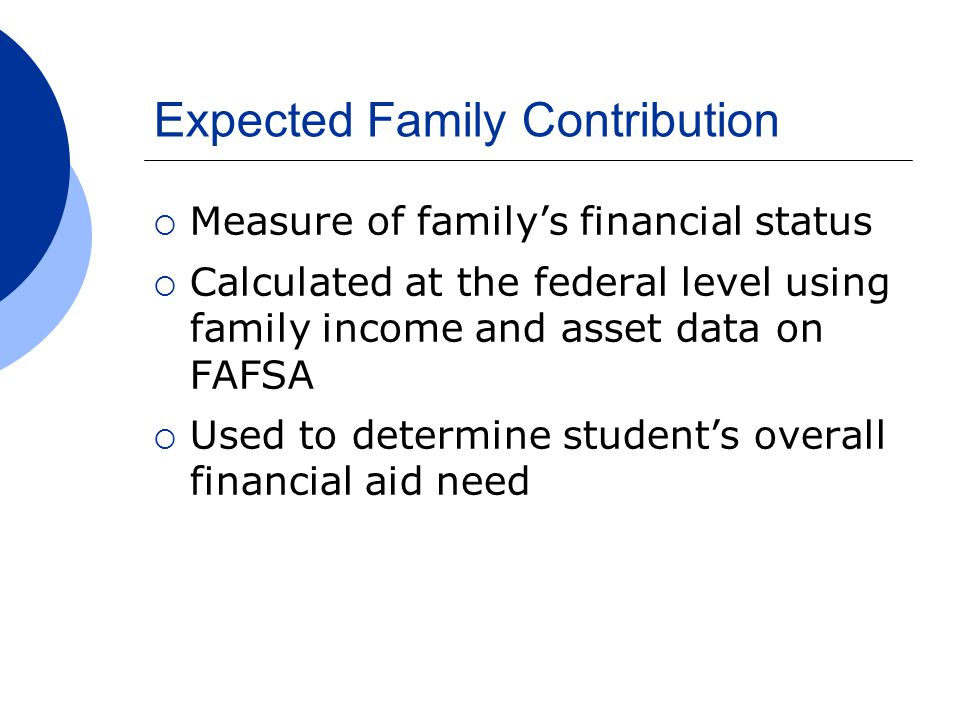 Expected Family Contribution  Measure of family's financial status  Calculated at the federal level using family income and asset data on FAFSA  Used to determine student's overall financial aid need