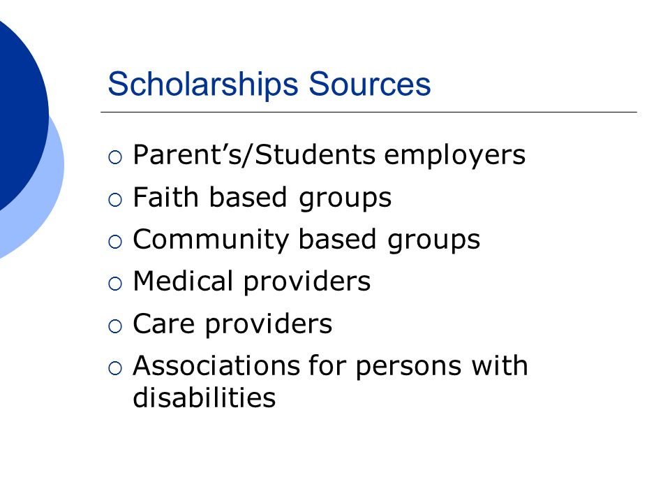 Scholarships Sources  Parent's/Students employers  Faith based groups  Community based groups  Medical providers  Care providers  Associations for persons with disabilities