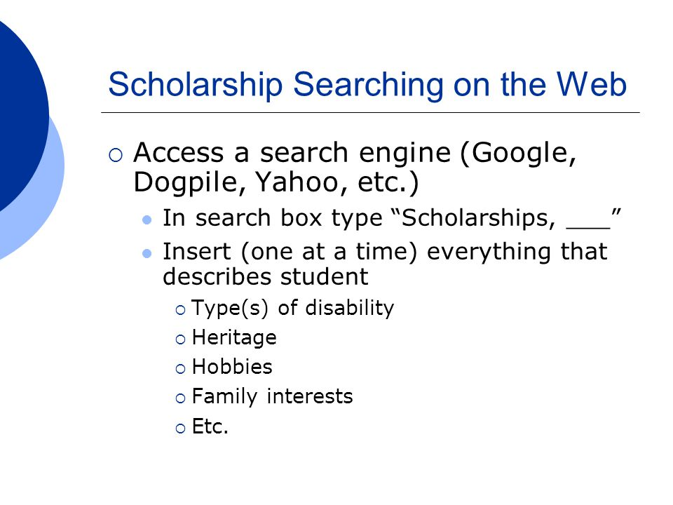 Scholarship Searching on the Web  Access a search engine (Google, Dogpile, Yahoo, etc.) In search box type Scholarships, ___ Insert (one at a time) everything that describes student  Type(s) of disability  Heritage  Hobbies  Family interests  Etc.