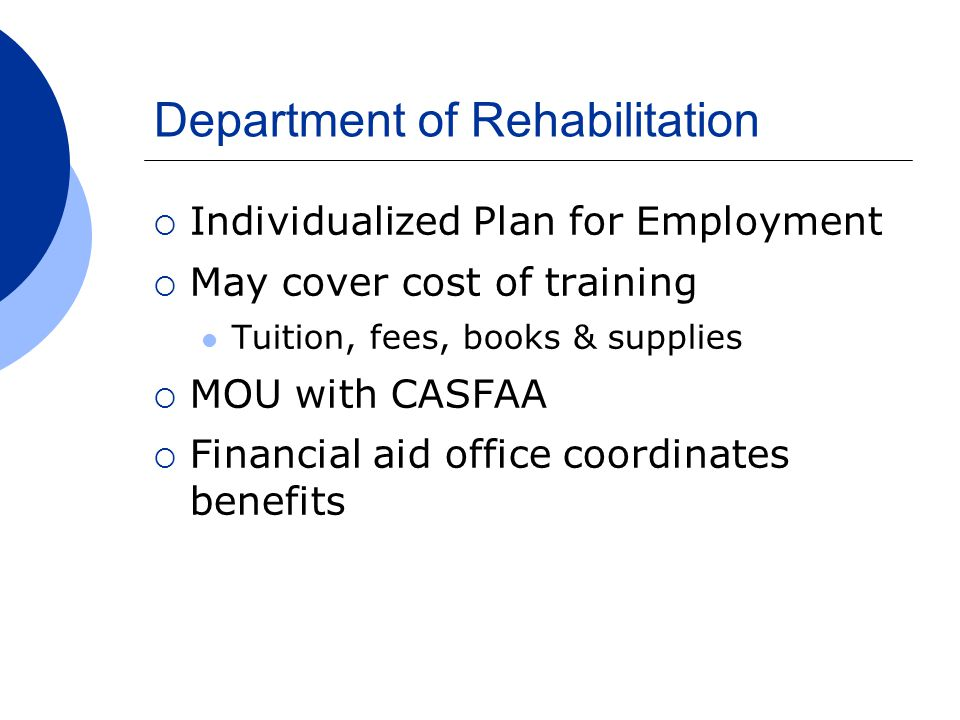 Department of Rehabilitation  Individualized Plan for Employment  May cover cost of training Tuition, fees, books & supplies  MOU with CASFAA  Financial aid office coordinates benefits