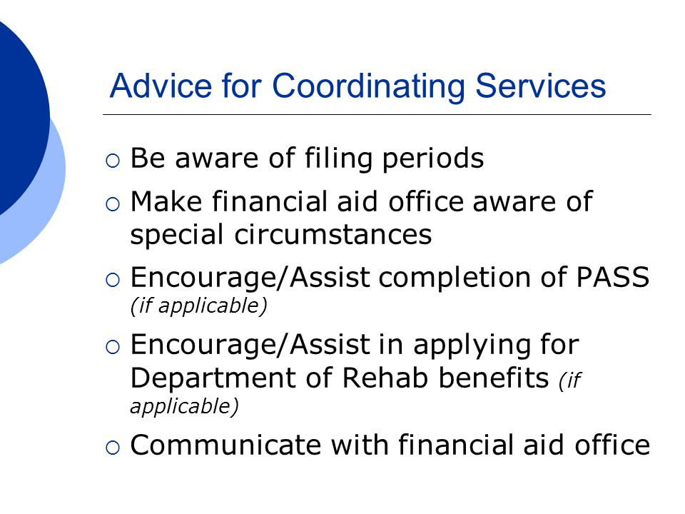 Advice for Coordinating Services  Be aware of filing periods  Make financial aid office aware of special circumstances  Encourage/Assist completion of PASS (if applicable)  Encourage/Assist in applying for Department of Rehab benefits (if applicable)  Communicate with financial aid office