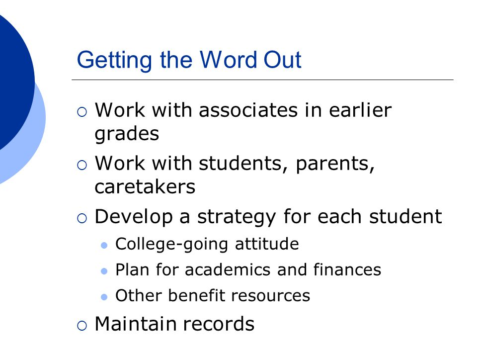 Getting the Word Out  Work with associates in earlier grades  Work with students, parents, caretakers  Develop a strategy for each student College-going attitude Plan for academics and finances Other benefit resources  Maintain records