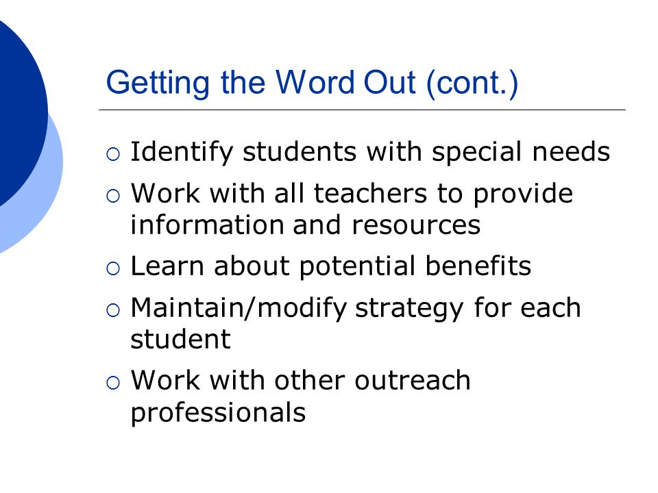 Getting the Word Out (cont.)  Identify students with special needs  Work with all teachers to provide information and resources  Learn about potential benefits  Maintain/modify strategy for each student  Work with other outreach professionals