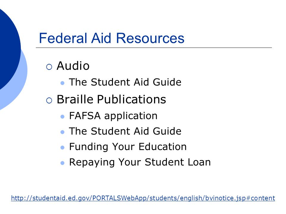Federal Aid Resources  Audio The Student Aid Guide  Braille Publications FAFSA application The Student Aid Guide Funding Your Education Repaying Your Student Loan http://studentaid.ed.gov/PORTALSWebApp/students/english/bvinotice.jsp#content