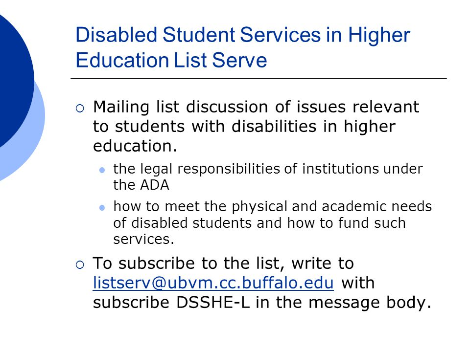 Disabled Student Services in Higher Education List Serve  Mailing list discussion of issues relevant to students with disabilities in higher education.