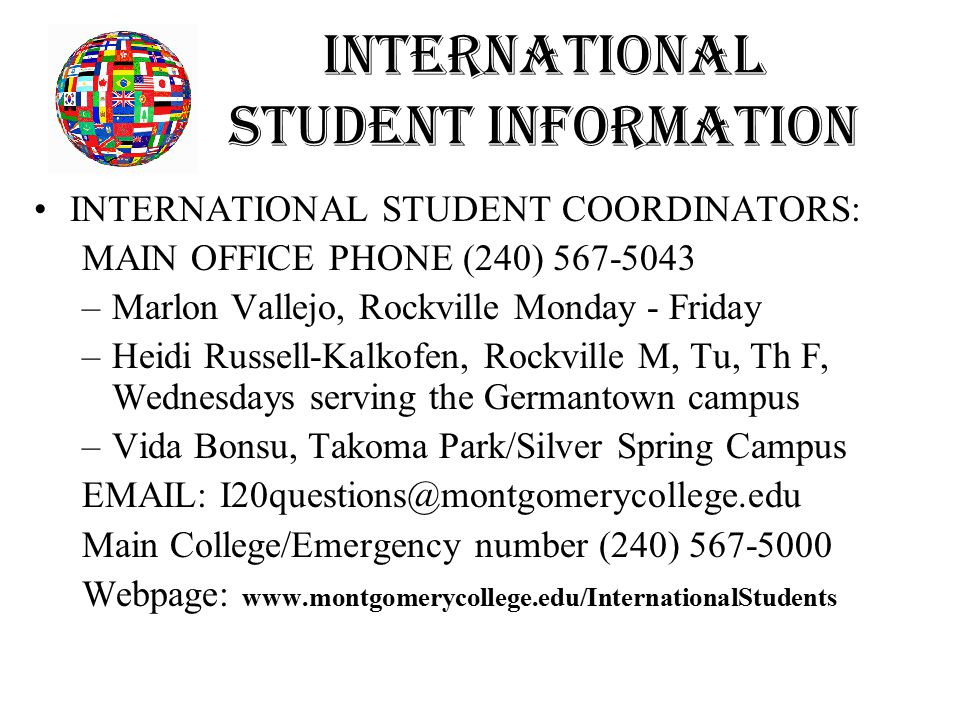 International Student Information INTERNATIONAL STUDENT COORDINATORS: MAIN OFFICE PHONE (240) 567-5043 –Marlon Vallejo, Rockville Monday - Friday –Heidi Russell-Kalkofen, Rockville M, Tu, Th F, Wednesdays serving the Germantown campus –Vida Bonsu, Takoma Park/Silver Spring Campus EMAIL: I20questions@montgomerycollege.edu Main College/Emergency number (240) 567-5000 Webpage: www.montgomerycollege.edu/InternationalStudents