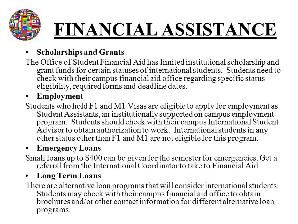 FINANCIAL ASSISTANCE Scholarships and Grants The Office of Student Financial Aid has limited institutional scholarship and grant funds for certain statuses of international students.