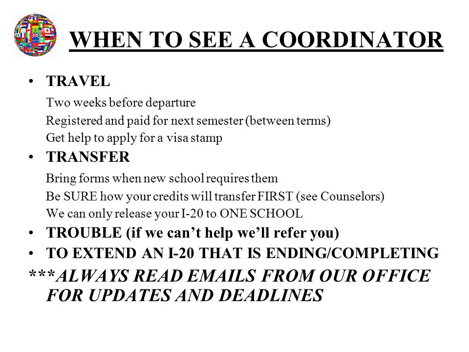 WHEN TO SEE A COORDINATOR TRAVEL Two weeks before departure Registered and paid for next semester (between terms) Get help to apply for a visa stamp TRANSFER Bring forms when new school requires them Be SURE how your credits will transfer FIRST (see Counselors) We can only release your I-20 to ONE SCHOOL TROUBLE (if we can't help we'll refer you) TO EXTEND AN I-20 THAT IS ENDING/COMPLETING ***ALWAYS READ EMAILS FROM OUR OFFICE FOR UPDATES AND DEADLINES