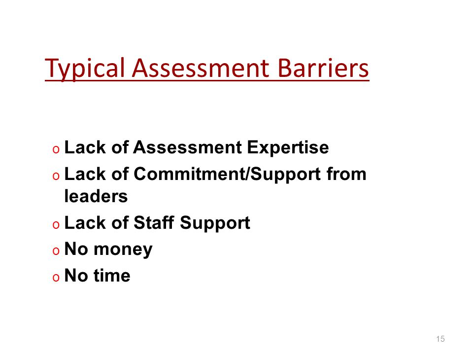 Typical Assessment Barriers oLoLack of Assessment Expertise oLoLack of Commitment/Support from leaders oLoLack of Staff Support oNoNo money oNoNo time 15