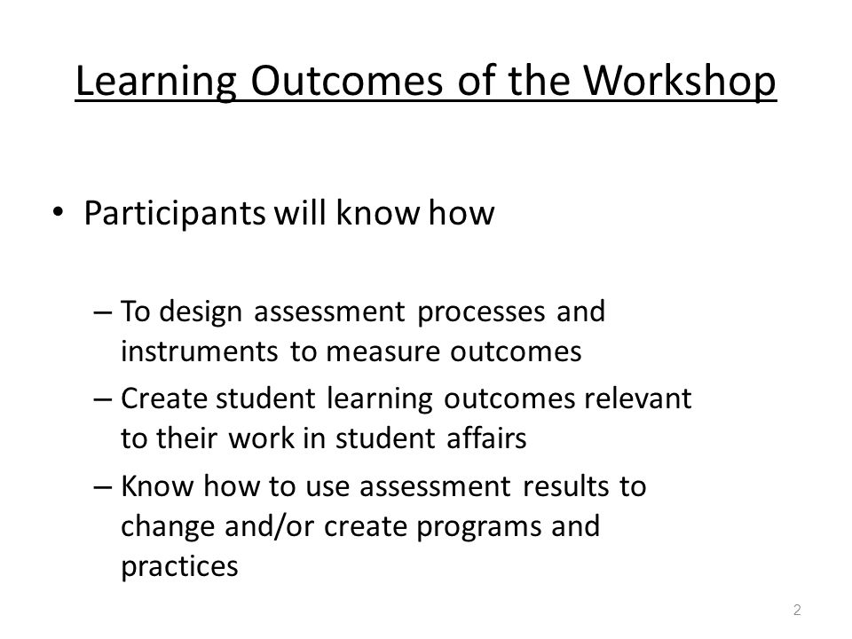 Learning Outcomes of the Workshop Participants will know how – To design assessment processes and instruments to measure outcomes – Create student learning outcomes relevant to their work in student affairs – Know how to use assessment results to change and/or create programs and practices 2