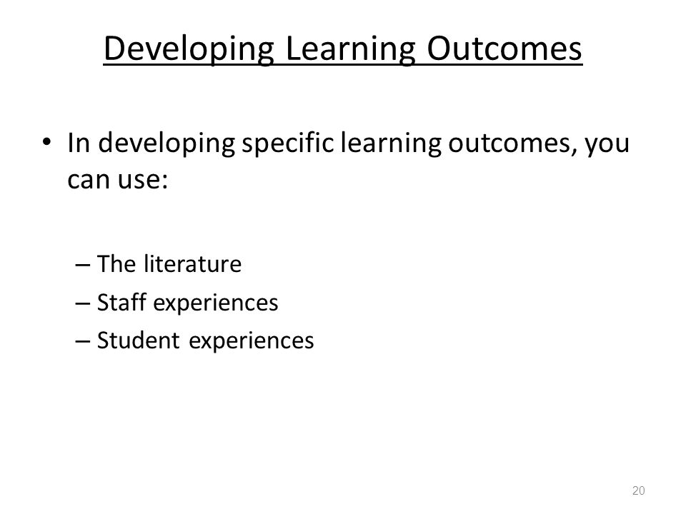 Developing Learning Outcomes In developing specific learning outcomes, you can use: – The literature – Staff experiences – Student experiences 20