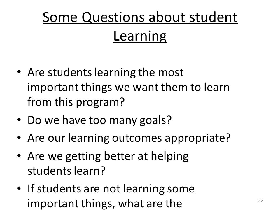 Some Questions about student Learning Are students learning the most important things we want them to learn from this program.