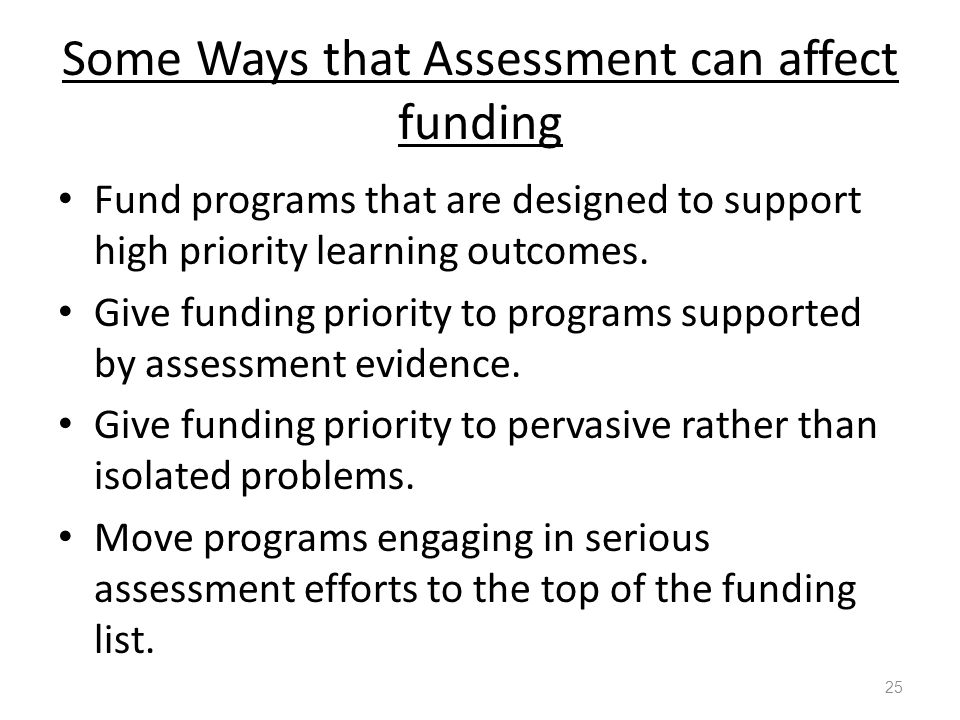 Some Ways that Assessment can affect funding Fund programs that are designed to support high priority learning outcomes.