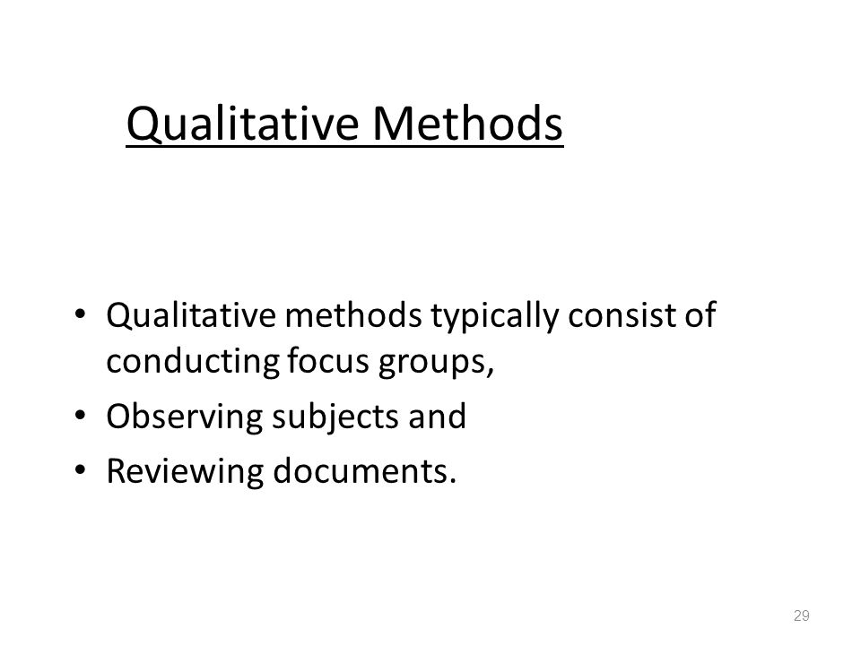 Qualitative Methods Qualitative methods typically consist of conducting focus groups, Observing subjects and Reviewing documents.