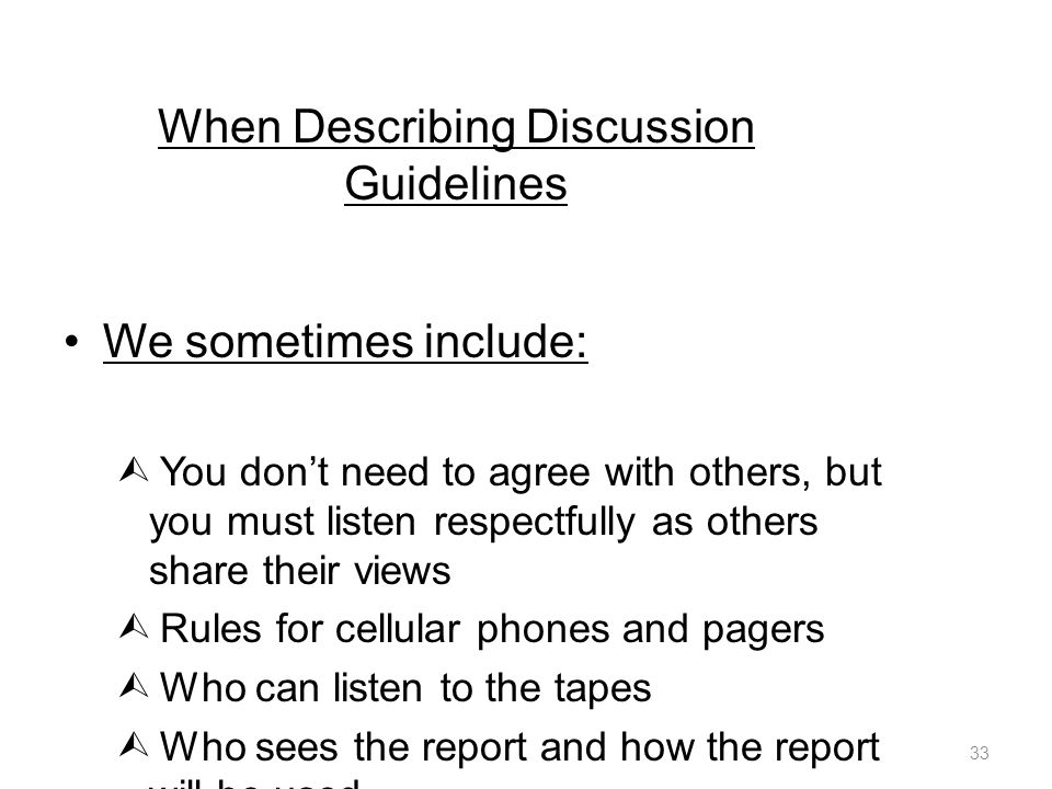 When Describing Discussion Guidelines We sometimes include:  You don't need to agree with others, but you must listen respectfully as others share their views  Rules for cellular phones and pagers  Who can listen to the tapes  Who sees the report and how the report will be used FR: Kruger, R.
