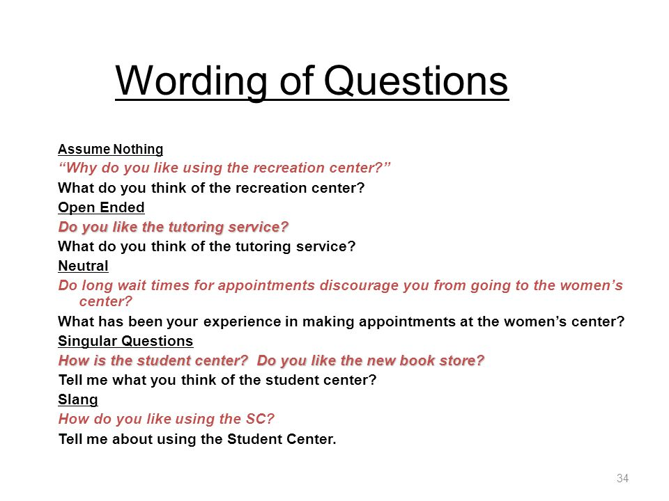 Wording of Questions Assume Nothing Why do you like using the recreation center What do you think of the recreation center.