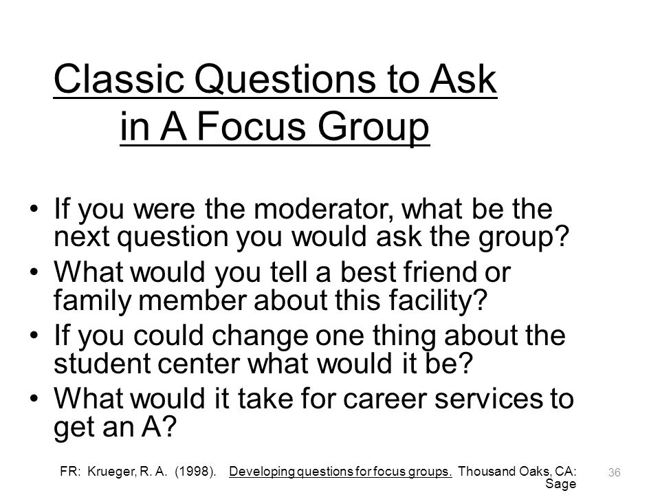 Classic Questions to Ask in A Focus Group If you were the moderator, what be the next question you would ask the group.