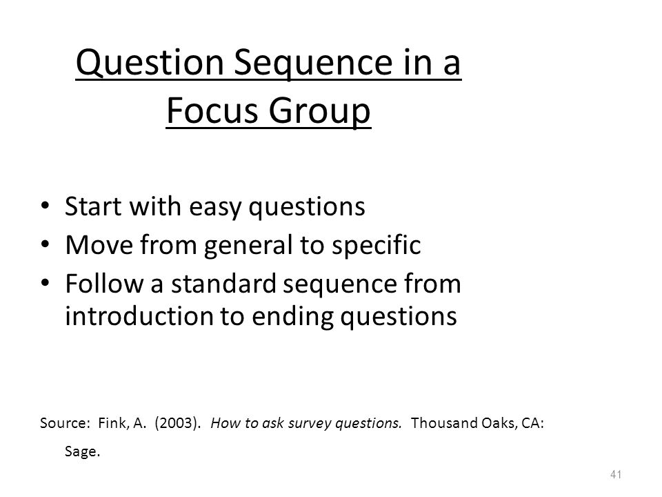 Question Sequence in a Focus Group Start with easy questions Move from general to specific Follow a standard sequence from introduction to ending questions Source: Fink, A.