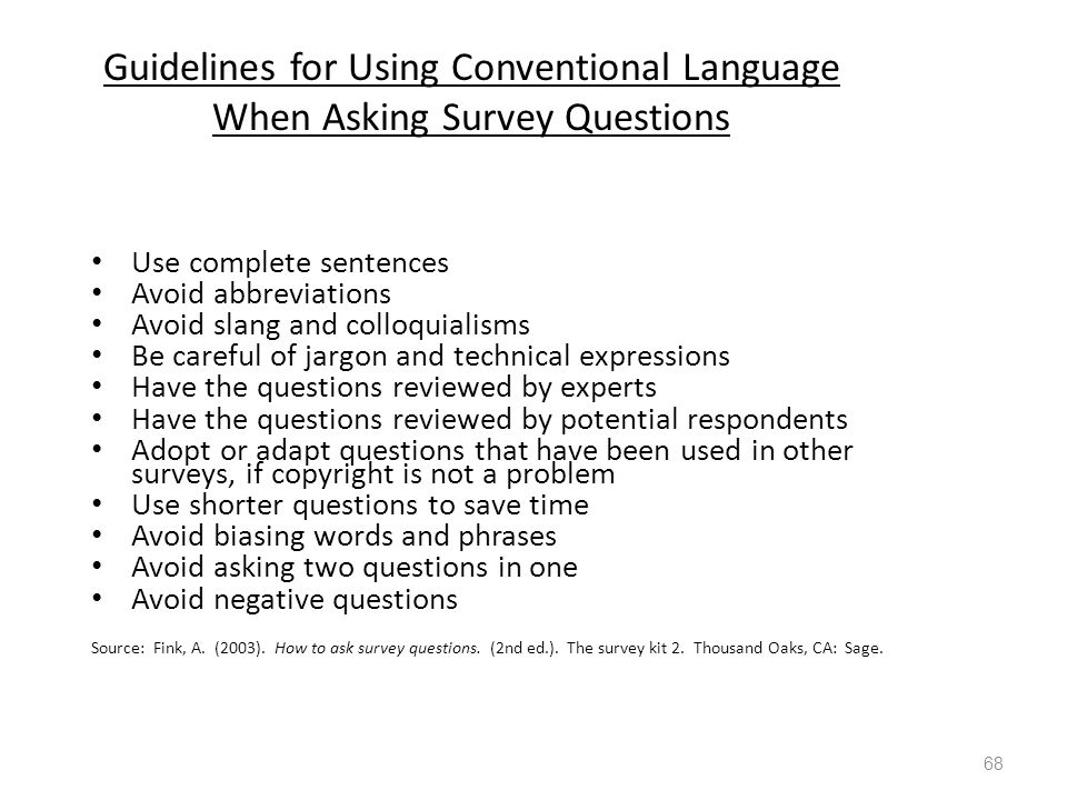 Guidelines for Using Conventional Language When Asking Survey Questions Use complete sentences Avoid abbreviations Avoid slang and colloquialisms Be careful of jargon and technical expressions Have the questions reviewed by experts Have the questions reviewed by potential respondents Adopt or adapt questions that have been used in other surveys, if copyright is not a problem Use shorter questions to save time Avoid biasing words and phrases Avoid asking two questions in one Avoid negative questions Source: Fink, A.