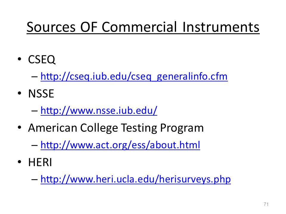 Sources OF Commercial Instruments CSEQ – http://cseq.iub.edu/cseq_generalinfo.cfm http://cseq.iub.edu/cseq_generalinfo.cfm NSSE – http://www.nsse.iub.edu/ http://www.nsse.iub.edu/ American College Testing Program – http://www.act.org/ess/about.html http://www.act.org/ess/about.html HERI – http://www.heri.ucla.edu/herisurveys.php http://www.heri.ucla.edu/herisurveys.php 71