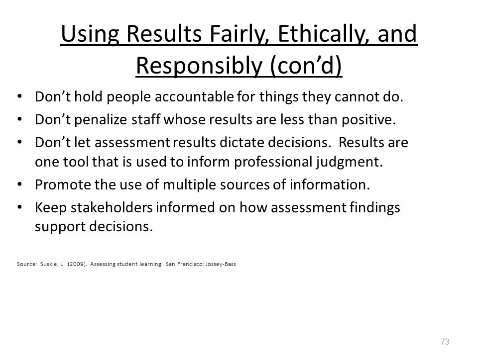 Using Results Fairly, Ethically, and Responsibly (con'd) Don't hold people accountable for things they cannot do.