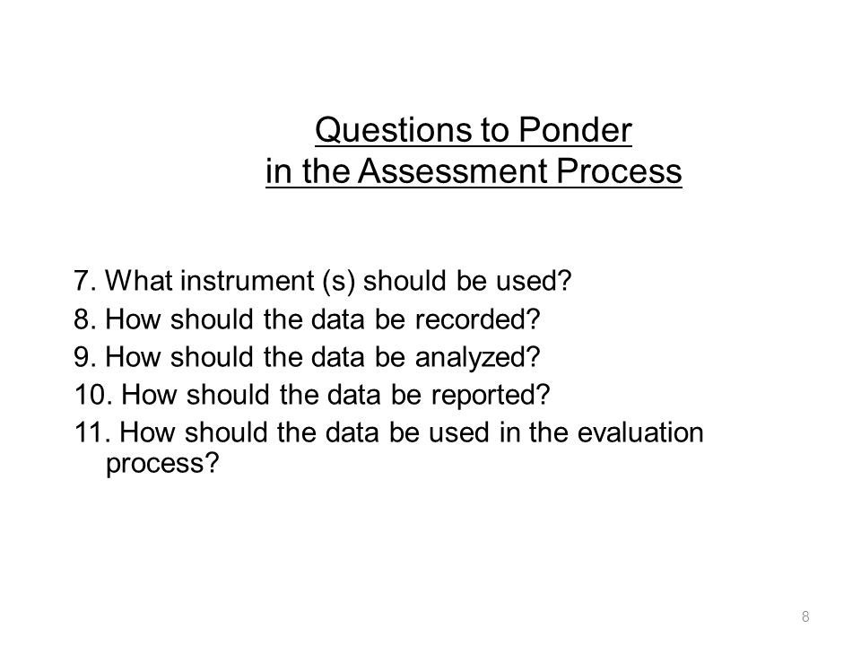 Questions to Ponder in the Assessment Process 7. What instrument (s) should be used.