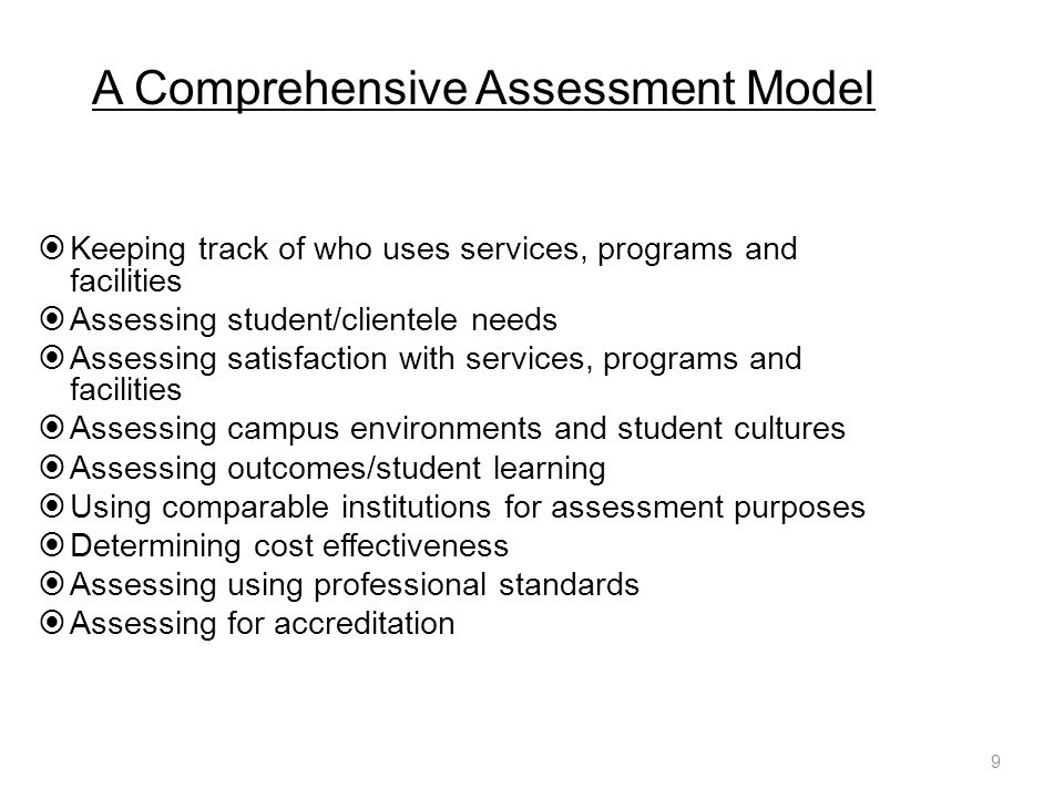 A Comprehensive Assessment Model  Keeping track of who uses services, programs and facilities  Assessing student/clientele needs  Assessing satisfaction with services, programs and facilities  Assessing campus environments and student cultures  Assessing outcomes/student learning  Using comparable institutions for assessment purposes  Determining cost effectiveness  Assessing using professional standards  Assessing for accreditation 9