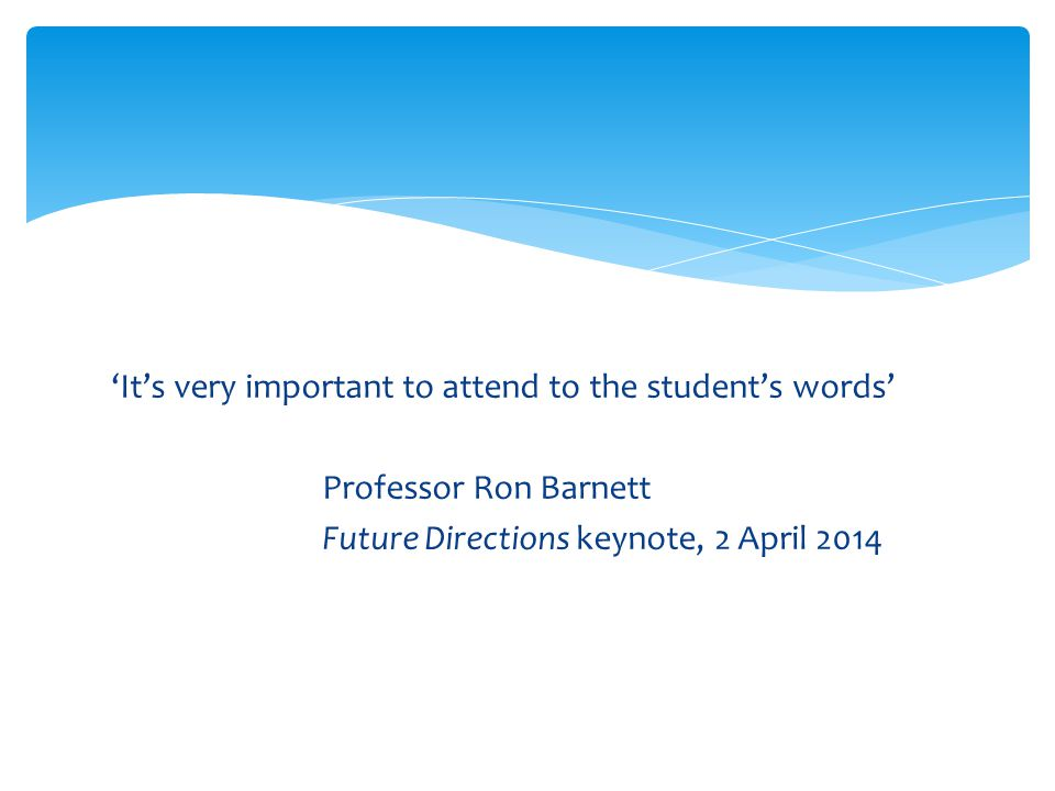 'It's very important to attend to the student's words' Professor Ron Barnett Future Directions keynote, 2 April 2014