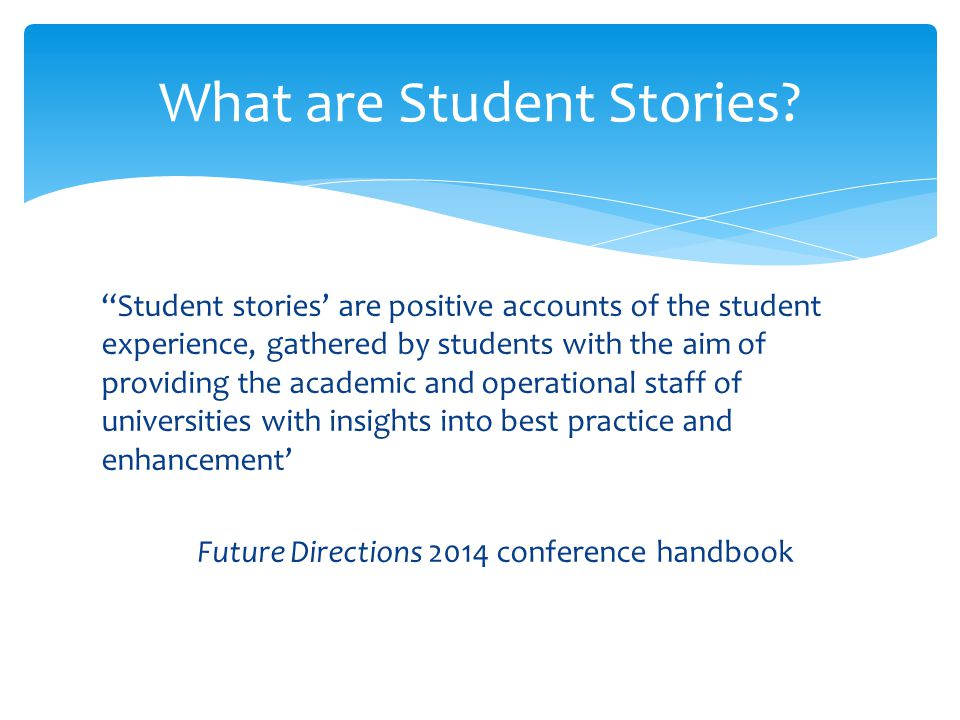''Student stories' are positive accounts of the student experience, gathered by students with the aim of providing the academic and operational staff of universities with insights into best practice and enhancement' Future Directions 2014 conference handbook What are Student Stories