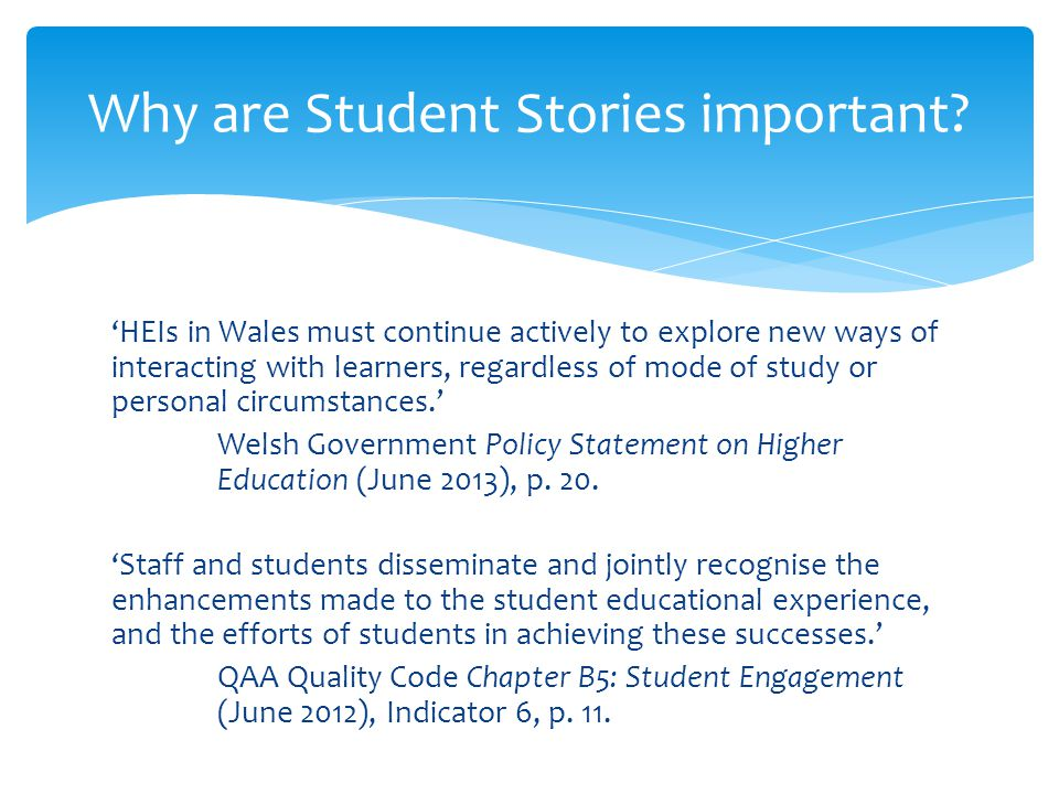 'HEIs in Wales must continue actively to explore new ways of interacting with learners, regardless of mode of study or personal circumstances.' Welsh Government Policy Statement on Higher Education (June 2013), p.