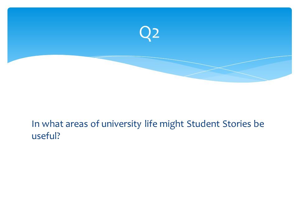 In what areas of university life might Student Stories be useful Q2