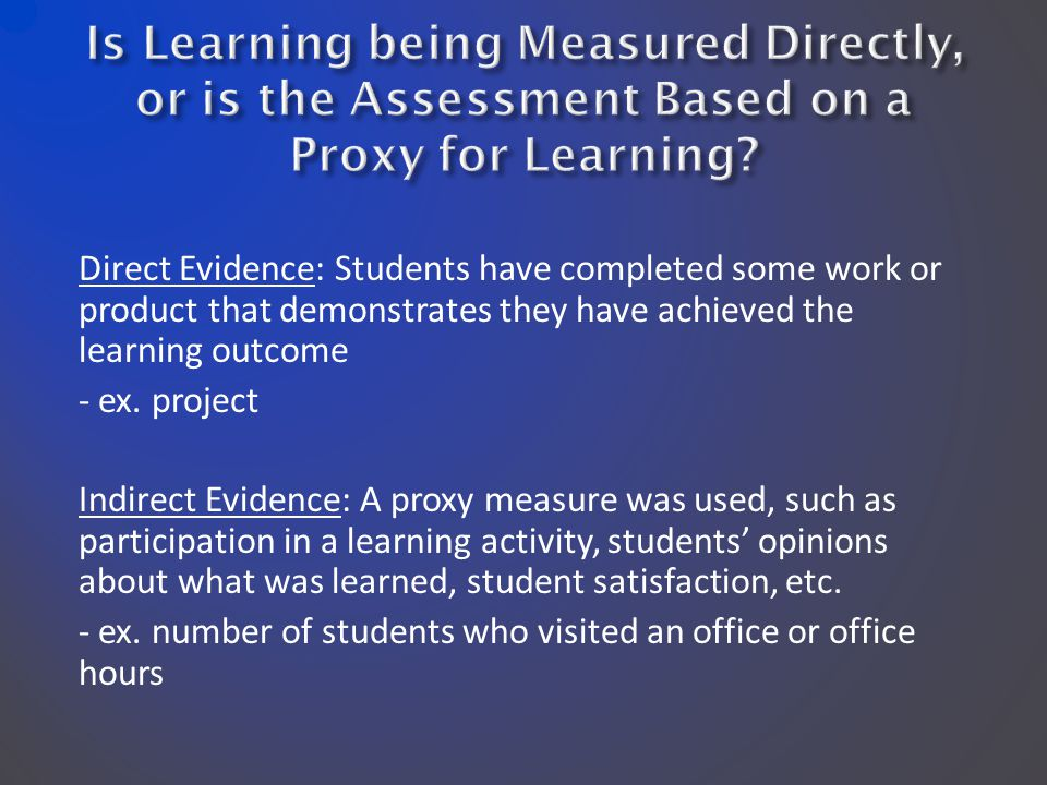 Direct Evidence: Students have completed some work or product that demonstrates they have achieved the learning outcome - ex.