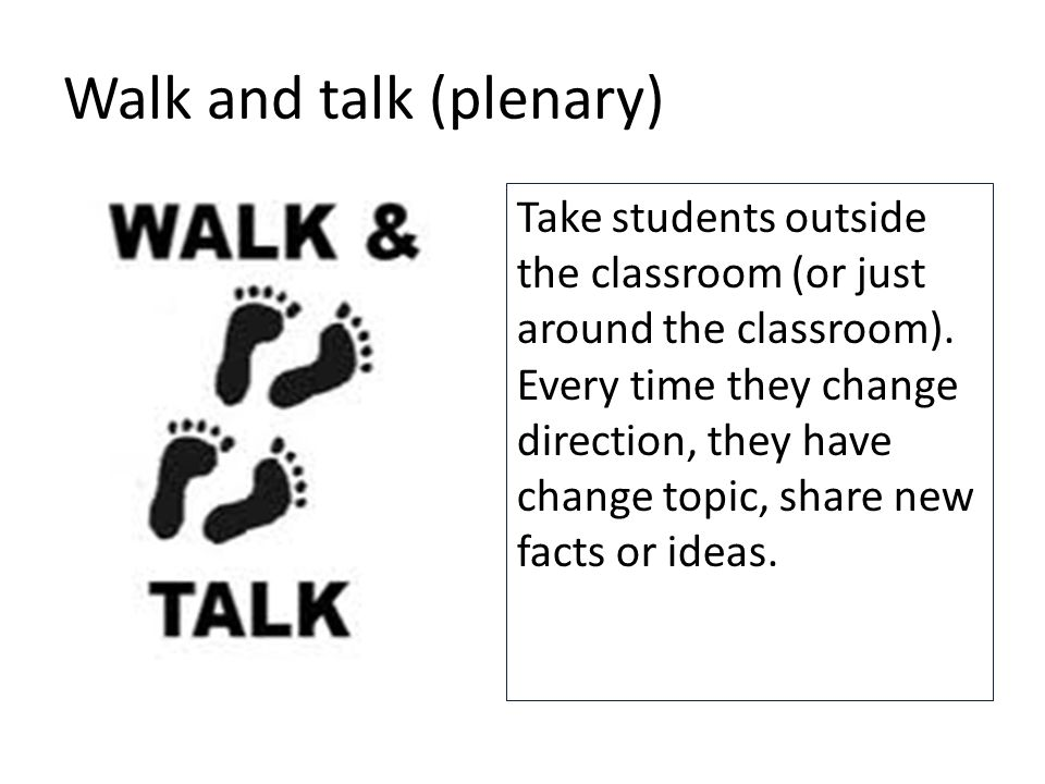 Walk and talk (plenary) Take students outside the classroom (or just around the classroom).