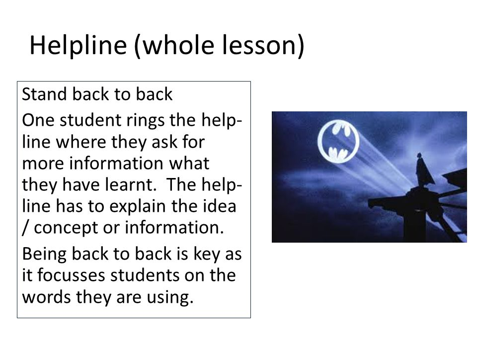 Helpline (whole lesson) Stand back to back One student rings the help- line where they ask for more information what they have learnt.